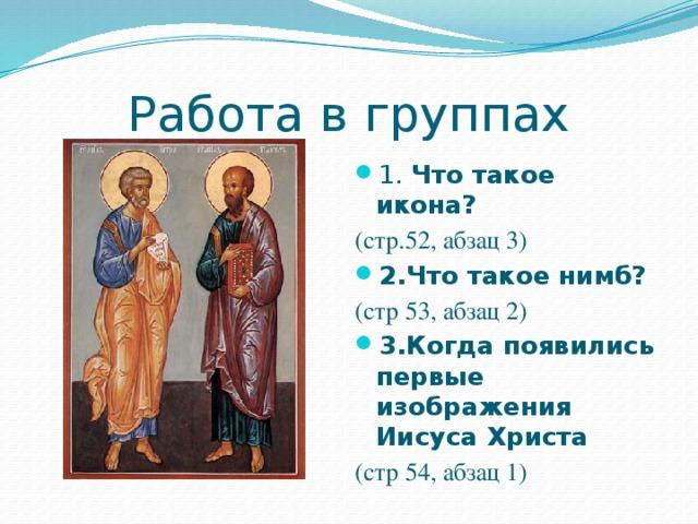 Работа в группах 1. Что такое икона? (стр.52, абзац 3) 2.Что такое нимб? (стр 53, абзац 2) 3.Когда появились первые изображения Иисуса Христа (стр 54, абзац 1)