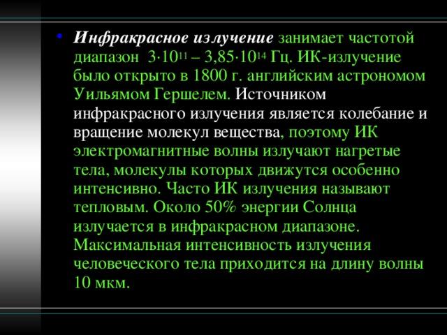 Инфракрасное излучение занимает частотой диапазон 3·10 11 – 3,85·10 14 Гц. ИК-излучение было открыто в 1800 г. английским астрономом Уильямом Гершелем. Источником инфракрасного излучения является колебание и вращение молекул вещества , поэтому ИК электромагнитные волны излучают нагретые тела, молекулы которых движутся особенно интенсивно. Часто ИК излучения называют тепловым. Около 50% энергии Солнца излучается в инфракрасном диапазоне. Максимальная интенсивность излучения человеческого тела приходится на длину волны 10 мкм.