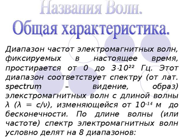Диапазон частот электромагнитных волн, фиксируемых в настоящее время, простирается от 0 до 3 · 10²² Гц. Этот диапазон соответствует спектру (от лат. spectrum – видение, образ) элекстромагнитных волн с длиной волны λ (λ = с/ν), изменяющейся от 10 -14 м  до бесконечности. По длине волны (или частоте) спектр электромагнитных волн условно делят на 8 диапазонов: