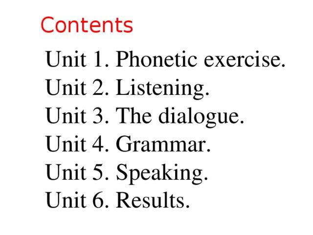 Contents Unit 1. Phonetic exercise. Unit 2. Listening. Unit 3. The dialogue. Unit 4. Grammar. Unit 5. Speaking. Unit 6. Results.