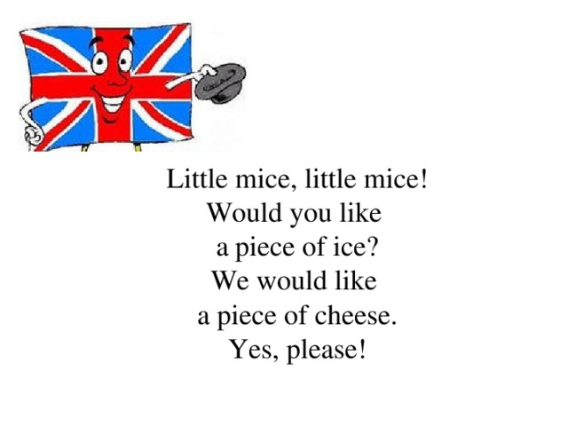 Little mice, little mice! Would you like a piece of ice? We would like a piece of cheese. Yes, please!