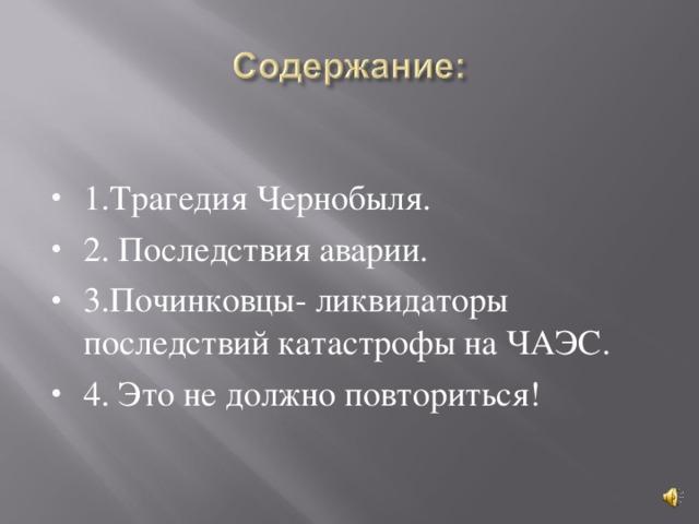 1.Трагедия Чернобыля. 2. Последствия аварии. 3.Починковцы- ликвидаторы последствий катастрофы на ЧАЭС. 4. Это не должно повториться!
