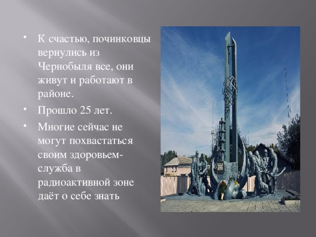 К счастью, починковцы вернулись из Чернобыля все, они живут и работают в районе. Прошло 25 лет. Многие сейчас не могут похвастаться своим здоровьем- служба в радиоактивной зоне даёт о себе знать