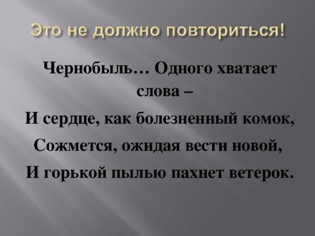 Чернобыль… Одного хватает слова – И сердце, как болезненный комок, Сожмется, ожидая вести новой, И горькой пылью пахнет ветерок.