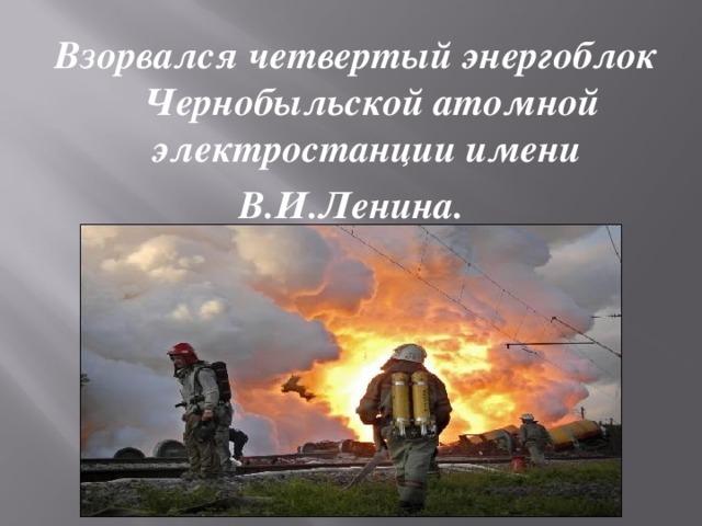 Взорвался четвертый энергоблок Чернобыльской атомной электростанции имени В.И.Ленина.