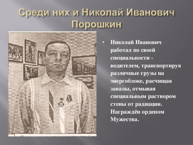 Николай Иванович работал по своей специальности - водителем, транспортируя различные грузы на энергоблоке, расчищая завалы, отмывая специальным раствором стены от радиации. Награждён орденом Мужества.