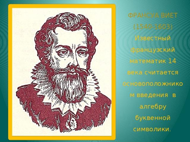 ФРАНСУА ВИЕТ (1540-1603) Известный французский математик 14 века считается основоположником введения в алгебру буквенной символики .