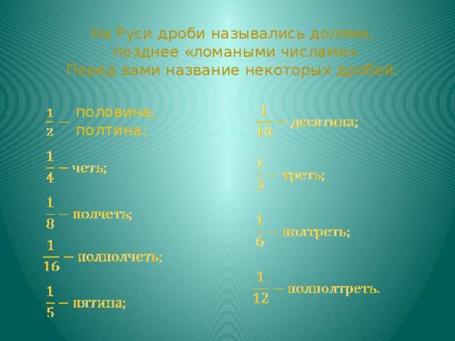 На Руси дроби назывались долями,  позднее «ломаными числами» Перед вами название некоторых дробей: половина, полтина;
