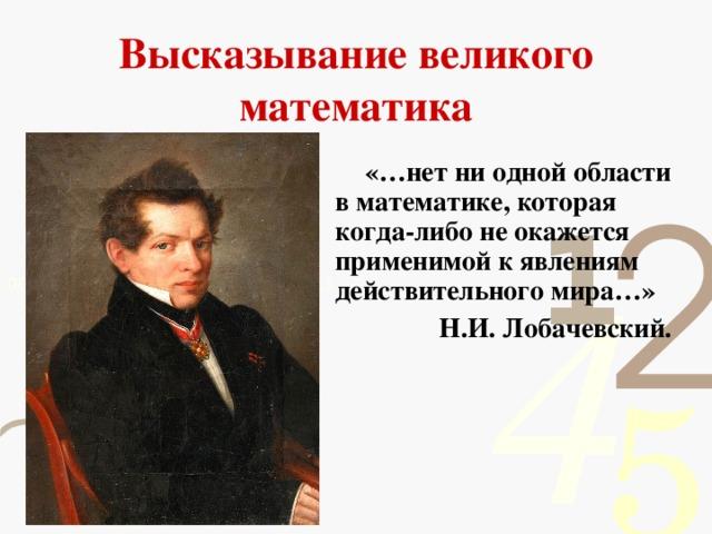 Высказывание великого математика  «…нет ни одной области в математике, которая когда-либо не окажется применимой к явлениям действительного мира…»  Н.И. Лобачевский.