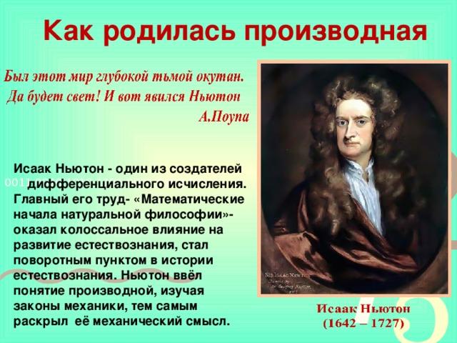 Как родилась производная Исаак Ньютон - один из создателей дифференциального исчисления.  Главный его труд- «Математические начала натуральной философии»-оказал колоссальное влияние на развитие естествознания, стал поворотным пунктом в истории естествознания. Ньютон ввёл понятие производной, изучая законы механики, тем самым раскрыл её механический смысл.