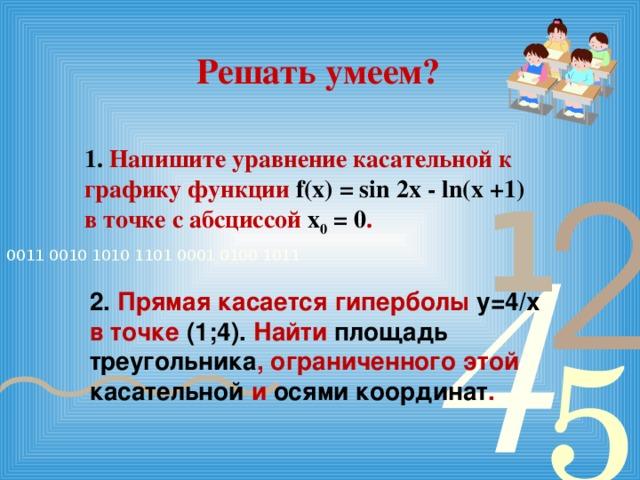 Решать умеем? 1. Напишите уравнение касательной к графику функции f(x) = sin 2x - ln(x +1) в точке с абсциссой х 0 = 0 . 2. Прямая касается гиперболы у=4/х в точке (1;4). Найти площадь треугольника , ограниченного этой касательной и осями координат .