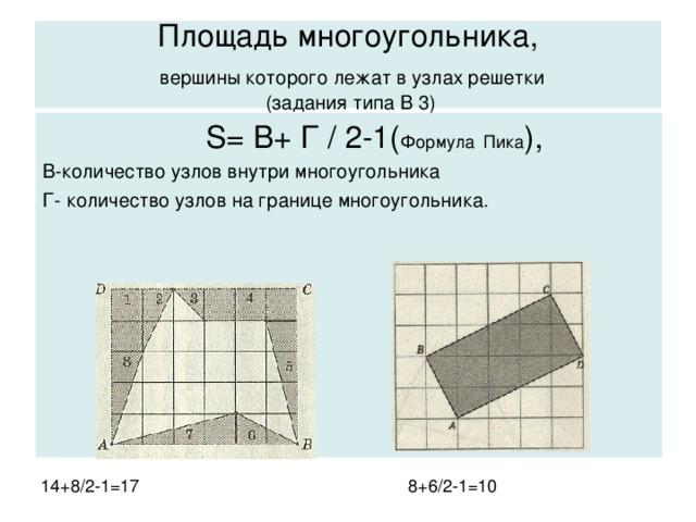 Площадь многоугольника,   вершины которого лежат в узлах  решетки  (задания типа В 3)  S= В+ Г / 2 -1( Формула  Пика ), В-количество узлов внутри многоугольника Г- количество узлов на границе многоугольника.