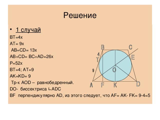 Решение 1 случай ВТ=4х АТ= 9х  AB=CD= 13x AB+CD= BC+AD=26x P=52x BT=4; AT=9 AK=KD= 9  Тр-к AOD – равнобедренный. DO- биссектриса ∟ ADC BF перпендикулярно AD , из этого следует, что AF = AK - FK = 9-4=5
