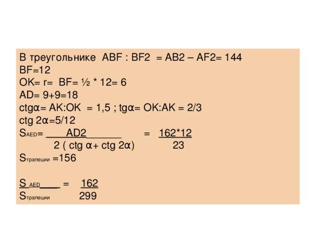 В треугольнике ABF : BF 2 = AB 2 – AF 2= 144 BF=12 OK= r= BF= ½ * 12= 6 AD= 9+9=18 ctgα= AK:OK = 1,5 ; tgα= OK:AK = 2/3 ctg 2α=5/12 S AED = AD2 ______  = 162*12  2 ( ctg α+ ctg 2α)  23 S трапеции =156 S AED ___ = 162 S трапеции    299