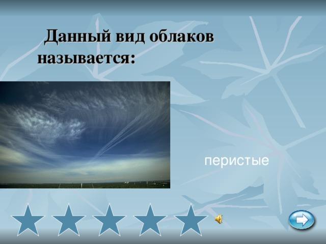 Данный вид облаков называется: перистые
