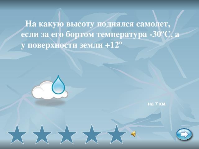 На какую высоту поднялся самолет, если за его бортом температура -30ºС, а у поверхности земли +12º  на 7 км.