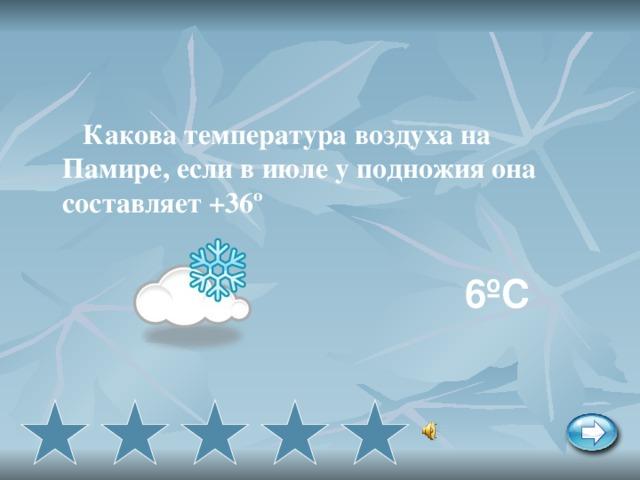 Какова температура воздуха на Памире, если в июле у подножия она составляет +36º  6ºС