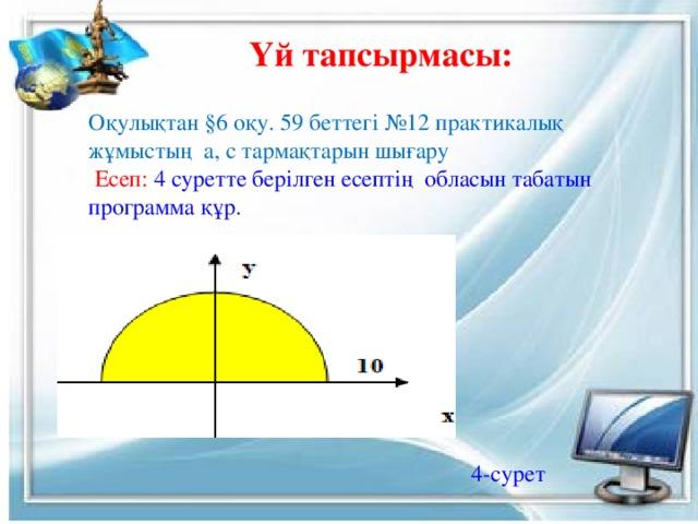 Үй тапсырмасы: Оқулықтан §6 оқу. 59 беттегі №12 практикалық жұмыстың а, с тармақтарын шығару  Есеп: 4 суретте берілген есептің обласын табатын программа құр. 4-сурет