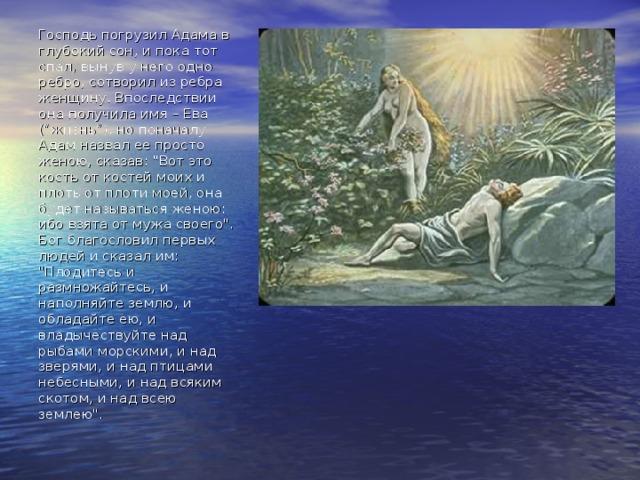 """Господь погрузил Адама в глубокий сон, и пока тот спал, вынув у него одно ребро, сотворил из ребра женщину. Впоследствии она получила имя – Ева (""""жизнь""""), но поначалу Адам назвал ее просто женою, сказав:"""