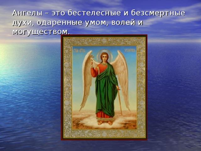 Ангелы – это бестелесные и безсмертные духи, одаренные умом, волей и могуществом.