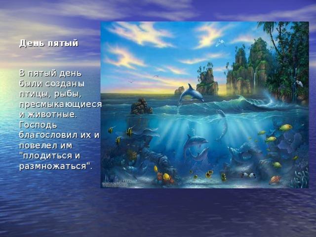 День пятый В пятый день были созданы птицы, рыбы, пресмыкающиеся и животные. Господь благословил их и повелел им