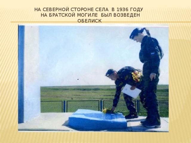 На северной стороне села в 1936 году  на братской могиле был возведен обелиск