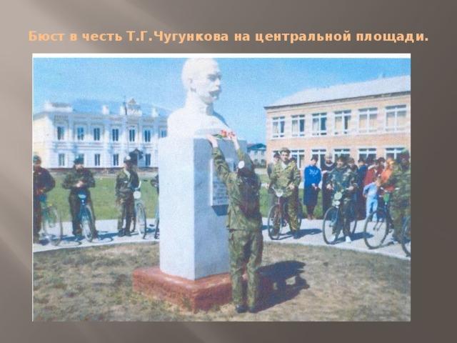 Бюст в честь Т.Г.Чугункова на центральной площади.