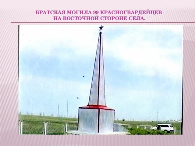 Братская могила 99 красногвардейцев  на восточной стороне села.