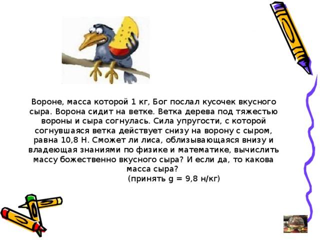 Вороне, масса которой 1 кг, Бог послал кусочек вкусного сыра. Ворона сидит на ветке. Ветка дерева под тяжестью вороны и сыра согнулась. Сила упругости, с которой согнувшаяся ветка действует снизу на ворону с сыром, равна 10,8 Н. Сможет ли лиса, облизывающаяся внизу и владеющая знаниями по физике и математике, вычислить массу божественно вкусного сыра? И если да, то какова масса сыра?  (принять g = 9,8 н/кг)