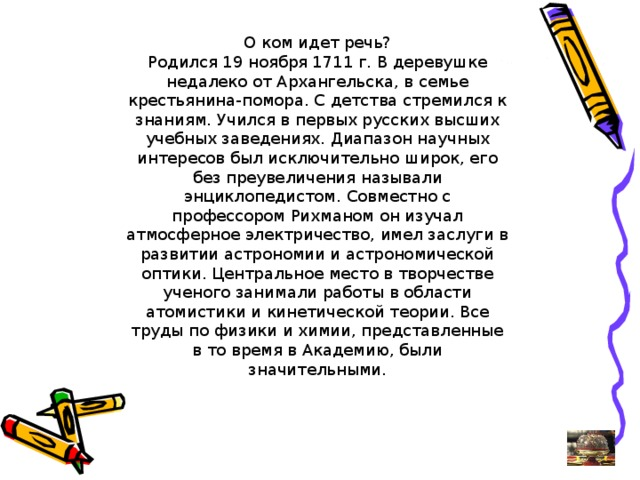 О ком идет речь? Родился 19 ноября 1711 г. В деревушке недалеко от Архангельска, в семье крестьянина-помора. С детства стремился к знаниям. Учился в первых русских высших учебных заведениях. Диапазон научных интересов был исключительно широк, его без преувеличения называли энциклопедистом. Совместно с профессором Рихманом он изучал атмосферное электричество, имел заслуги в развитии астрономии и астрономической оптики. Центральное место в творчестве ученого занимали работы в области атомистики и кинетической теории. Все труды по физики и химии, представленные в то время в Академию, были значительными.