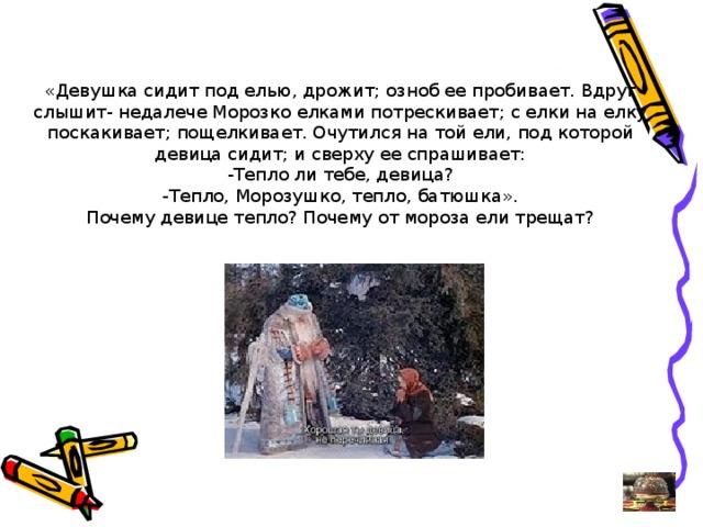 «Девушка сидит под елью, дрожит; озноб ее пробивает. Вдруг слышит- недалече Морозко елками потрескивает; с елки на елку поскакивает; пощелкивает. Очутился на той ели, под которой девица сидит; и сверху ее спрашивает: -Тепло ли тебе, девица? -Тепло, Морозушко, тепло, батюшка». Почему девице тепло? Почему от мороза ели трещат?