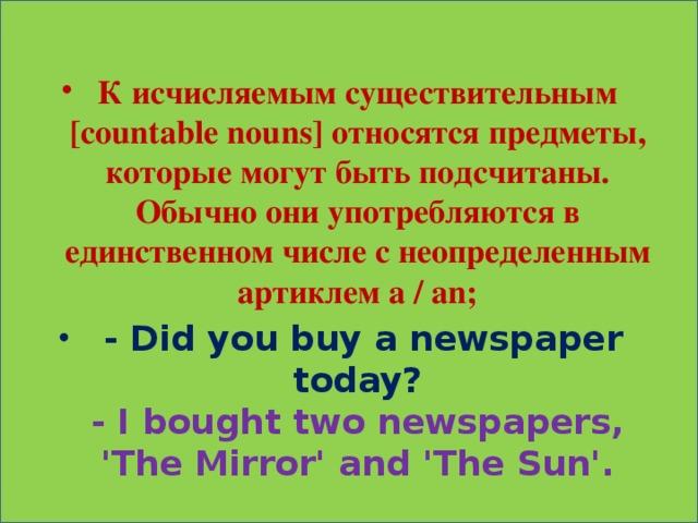 К исчисляемым существительным [countable nouns] относятся предметы, которые могут быть подсчитаны. Обычно они употребляются в единственном числе с неопределенным артиклем a / an;  - Did you buy a newspaper today?  - I bought two newspapers, 'The Mirror' and 'The Sun'.