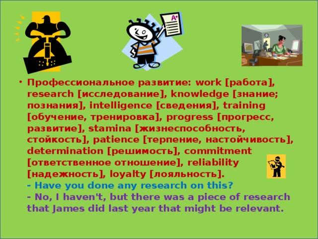 Профессиональное развитие: work [работа], research [исследование], knowledge [знание; познания], intelligence [сведения], training [обучение, тренировка], progress [прогресс, развитие], stamina [жизнеспособность, стойкость], patience [терпение, настойчивость], determination [решимость], commitment [ответственное отношение], reliability [надежность], loyalty [лояльность].  - Have you done any research on this?  - No, I haven't, but there was a piece of research that James did last year that might be relevant.