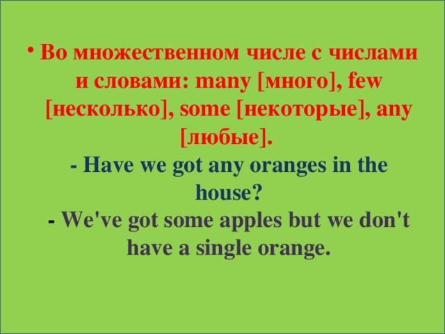 В о множественном числе с числами и словами: many [много], few [несколько], some [некоторые], any [любые].  - Have we got any oranges in the house?  - We've got some apples but we don't have a single orange.