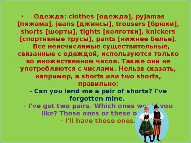 Одежда: clothes [одежда], pyjamas [пижама], jeans [джинсы], trousers [брюки], shorts [шорты], tights [колготки], knickers [спортивные трусы], pants [нижнее белье].   Все неисчислимые существительные, связанные с одеждой, используются только во множественном числе. Также они не употребляются с числами. Нельзя сказать, например, a shorts или two shorts, правильно:  - Can you lend me a pair of shorts? I've forgotten mine.  - I've got two pairs. Which ones would you like? Those ones or these ones?  - I'll have those ones.