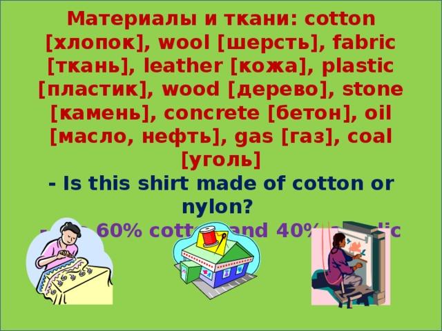 Материалы и ткани: cotton [хлопок], wool [шерсть], fabric [ткань], leather [кожа], plastic [пластик], wood [дерево], stone [камень], concrete [бетон], oil [масло, нефть], gas [газ], coal [уголь]  - Is this shirt made of cotton or nylon?  - It's 60% cotton and 40% acrylic fabric.