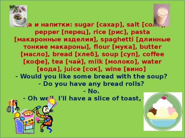 Еда и напитки: sugar [сахар], salt [соль], pepper [перец], rice [рис], pasta [макаронные изделия], spaghetti [длинные тонкие макароны], flour [мука], butter [масло], bread [хлеб], soup [суп], coffee [кофе], tea [чай], milk [молоко], water [вода], juice [сок], wine [вино]  - Would you like some bread with the soup?  - Do you have any bread rolls?  - No.  - Oh well, I'll have a slice of toast, then.