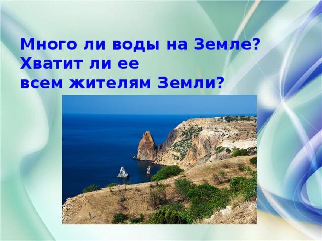 Много ли воды на Земле? Хватит ли ее  всем жителям Земли?