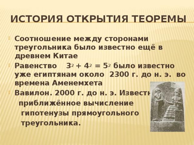 История открытия теоремы Соотношение между сторонами треугольника было известно ещё в древнем Китае Равенство  3 2 + 4 2 = 5 2 было известно уже египтянам около 2300 г. до н. э. во времена Аменемхета Вавилон. 2000 г. до н. э. Известно  приближённое вычисление  гипотенузы прямоугольного  треугольника.