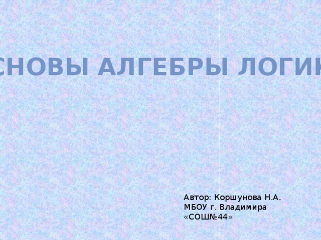 Основы алгебры логики Автор: Коршунова Н.А. МБОУ г. Владимира «СОШ№44»