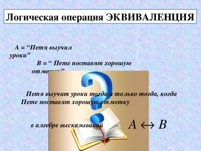 """Логическая операция ЭКВИВАЛЕНЦИЯ А = """"Петя выучил уроки"""" В = """" Пете поставят хорошую отметку"""" Петя выучит уроки тогда и только тогда, когда Пете поставят хорошую отметку . в алгебре высказываний"""