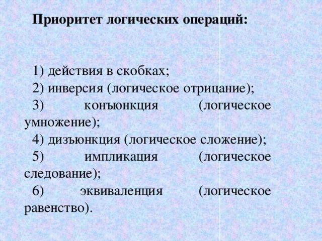 Приоритет логических операций:  1) действия в скобках; 2) инверсия (логическое отрицание); 3) конъюнкция (логическое умножение); 4) дизъюнкция (логическое сложение); 5) импликация (логическое следование); 6) эквиваленция (логическое равенство).