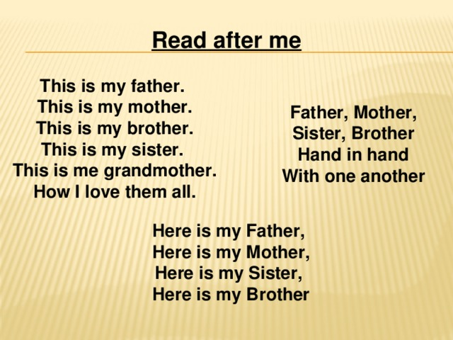 Read after me This is my father. This is my mother. This is my brother. This is my sister. This is me grandmother. How I love them all. Father, Mother, Sister, Brother Hand in hand With one another Here is my Father,  Here is my Mother, Here is my Sister, Here is my Brother
