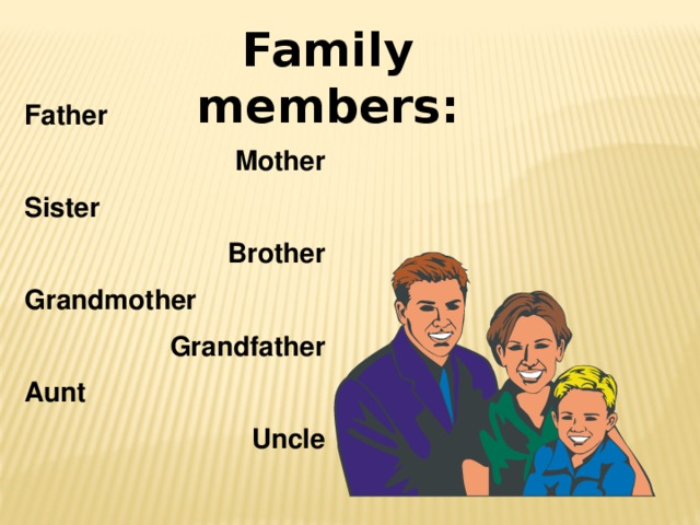 Family members: Father Mother Sister Brother Grandmother Grandfather Aunt Uncle