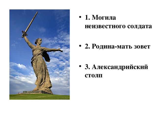1. Могила неизвестного солдата  2. Родина-мать зовет  3. Александрийский столп