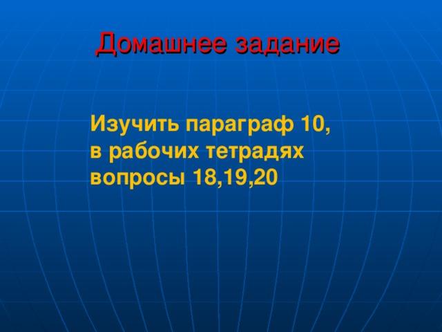 Домашнее задание Изучить параграф 10, в рабочих тетрадях вопросы 18,19,20