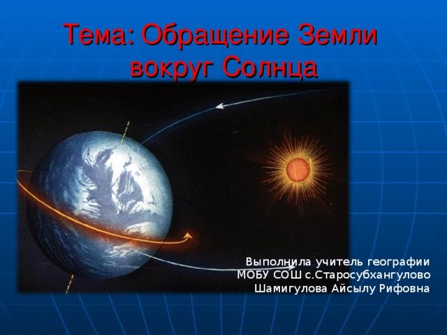 Тема: Обращение Земли  вокруг Солнца Выполнила учитель географии МОБУ СОШ с.Старосубхангулово Шамигулова Айсылу Рифовна