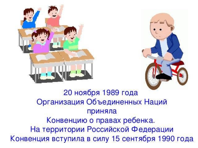 20 ноября 1989 года Организация Объединенных Наций  приняла Конвенцию о правах ребенка. На территории Российской Федерации Конвенция вступила в силу 15 сентября 1990 года