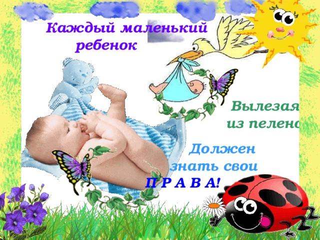 Каждый маленький  ребенок  Вылезая  из пеленок   Должен  знать свои   П Р А В А!
