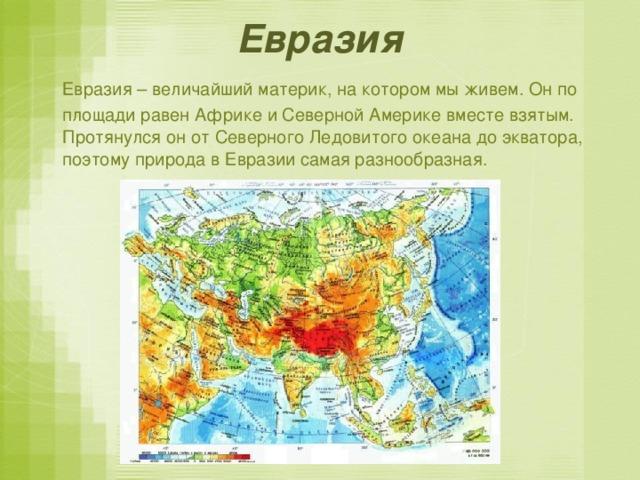 Евразия  Евразия – величайший материк, на котором мы живем. Он по площади равен Африке и Северной Америке вместе взятым. Протянулся он от Северного Ледовитого океана до экватора, поэтому природа в Евразии самая разнообразная.